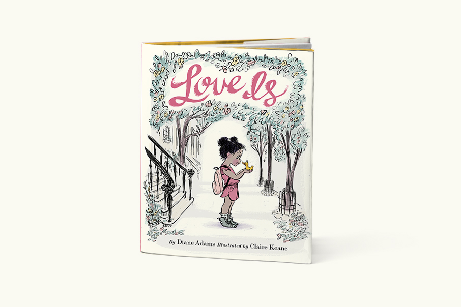 Love Is   Written by Diane Adams, Illustrated by Claire Keane  (Chronicle Books 2016)