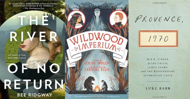 The River of No Return: A Novel , by Bee Ridgway;  Wildwood Imperium: The Wildwood Chronicles, Book III , By Colin Meloy;  Provence, 1970: M.F.K. Fisher, Julia Child, James Beard, and the Reinvention of American Taste , by Luke Barr
