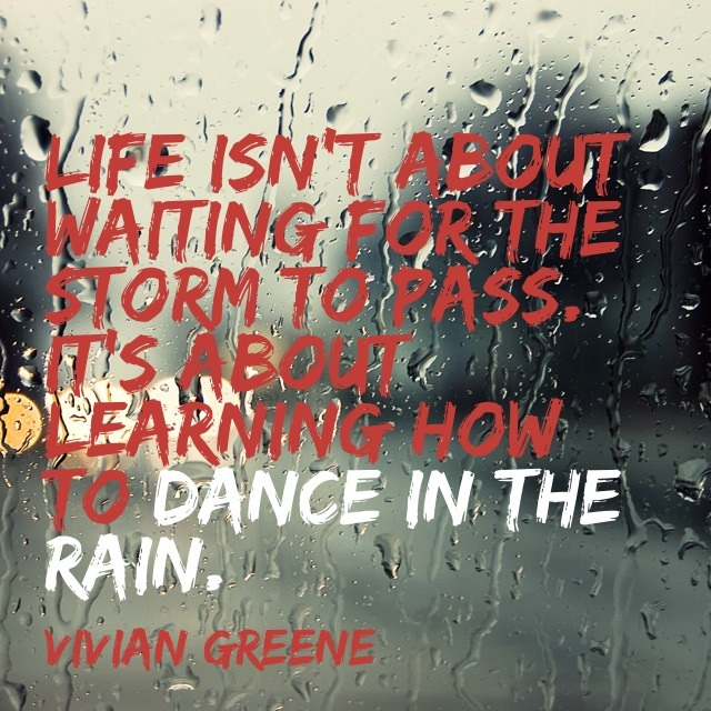 Learn to dance in the rain.