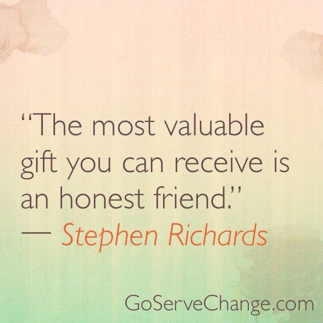 The most valuable gift you can receive is an honest friend.