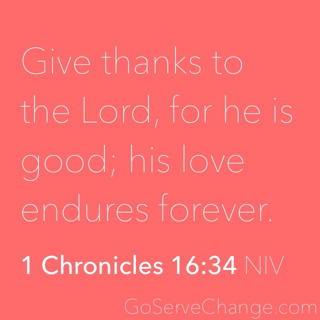 Give thanks to the Lord, for he is good; his love endures forever.  1 Chronicles 16:34 NIV