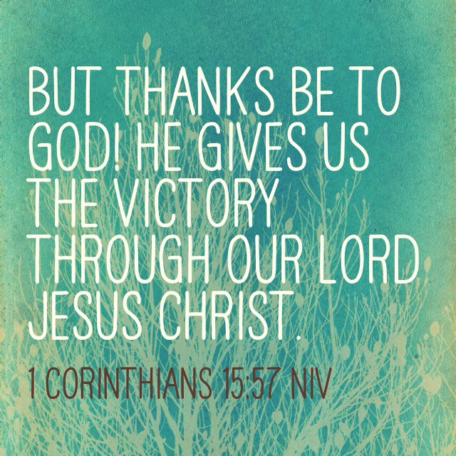 But thanks be to God! He gives us the victory through our Lord Jesus Christ. 1 Corinthians 15:57 NIV