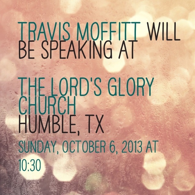 I will be speaking at the Lords Glory Church in Humble Texas October 6th.     Please join us for service at 1030am.     Http://Facebook.com/pages/Travis-Moffitt