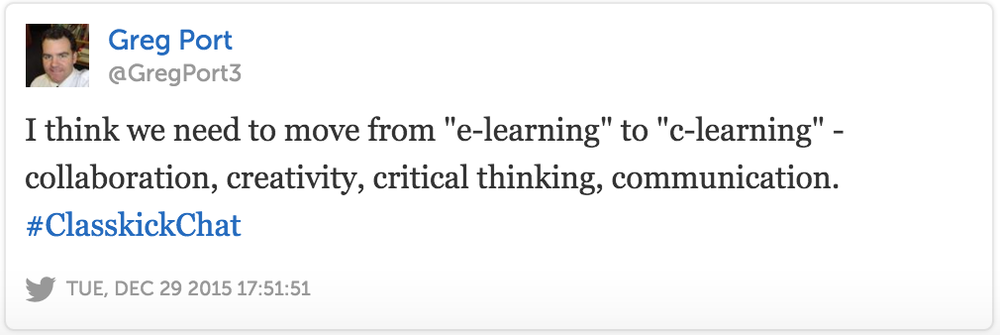 "Greg Port @GregPort3 I think we need to move from ""e-learning"" to ""c-learning"" - collaboration, creativity, critical thinking, communication. #ClasskickChat"