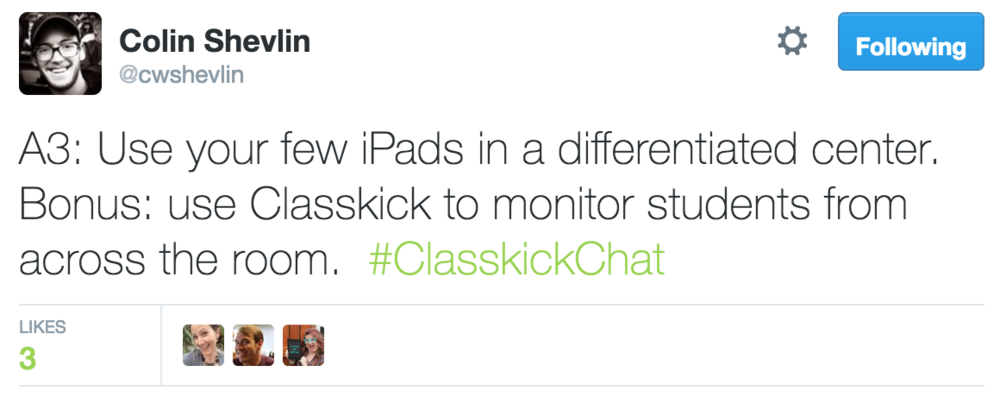 Colin Shevlin @cwshevlin A3: Use your few iPads in a differentiated center. Bonus: Use Classkick to monitor students from across the room. #ClasskickChat