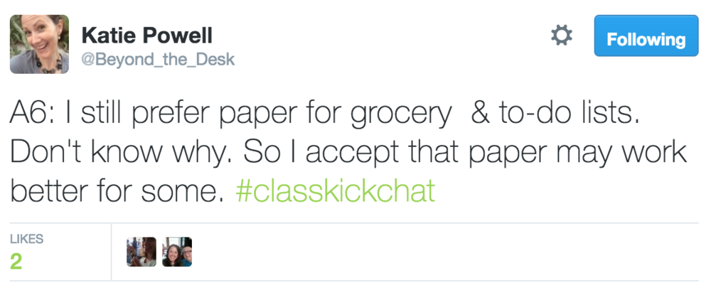 Katie Powell @Beyond_the_Desk A6: I still prefer paper for grocery & to-do lists. Don't know why. So I accept that paper may work better for some. #ClasskickChat