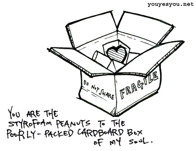 """You are the Styrofoam Peanuts to the Poorly-packed Cardboard Box of my Soul""   (via  lorenrochelle )"