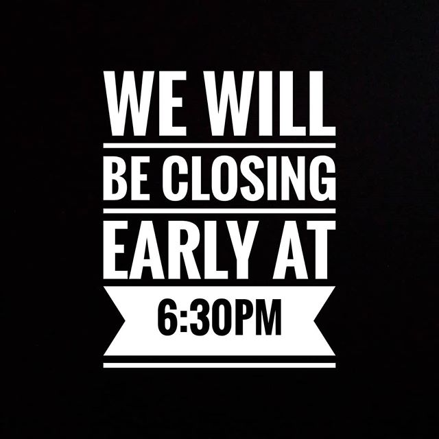 We will be closing early tonight at 6:30
