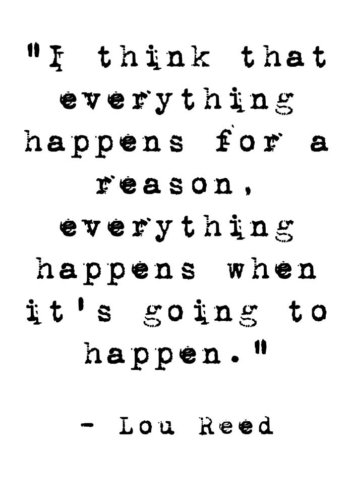 I think everything happens for a reason, everything happens when it's going to happen - Lou Reed