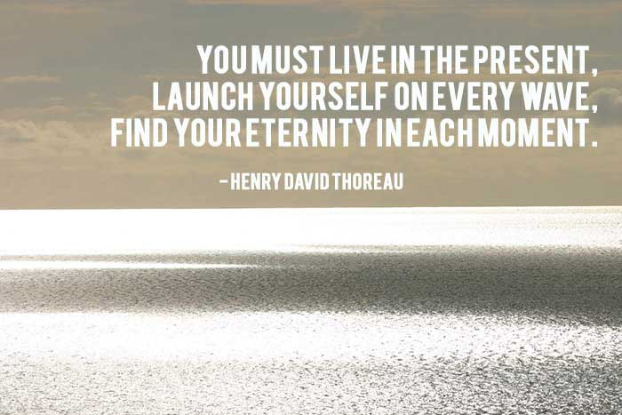 You must live in the present, launch yourself on every wave, find your eternity in each moment - Henry David Thoreau