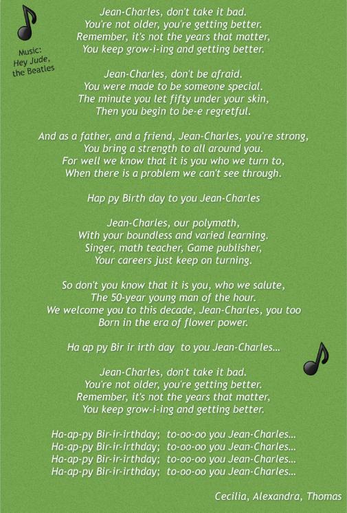 """(sur la musique de Hey Jude, des Beatles)   Jean- Charles, ne le prend pas mal. Tu ne vieillis pas, tu t'améliores . Rappelle-toi, ce ne sont pas les années qui importent , Tu continues à grandir et devenir meilleur .  Jean- Charles, n'aie pas peur . Tu étais fait pour être quelqu'un de spécial . La minute où tu laisses cinquante te perturber , Alors tu commences à avoir des regrets.  Comme père et ami, Jean- Charles, tu es puissant , Tu apportes une force à tous autour de toi. Car nous savons bien que c'est vers toi que nous nous tournons, Quand il y a un problème que nous ne n'arrivons pas à résoudre .  Joyeux Anniversaire à toi, Jean- Charles  Jean- Charles, notre grand penseur, Avec tes connaissances sans limites et variées. Chanteur, professeur de maths, éditeur du jeu, Tes carrières n'en finissent plus de s'accumuler.  Donc, ne vois-tu pas que c'est toi que nous saluons , Le jeune homme de 50 ans du moment. Nous t'accueillons dans cette décennie, Jean- Charles , toi aussi Né à l'ère du """"flower power"""" .  Joyeux Anniversaire à toi, Jean- Charles  Jean- Charles , ne le prend pas mal. Tu ne vieillis pas, tu t'améliores . Rappelle-toi, ce ne sont pas les années qui importent , Tu continues à grandir et devenir meilleur .  Joyeux Anniversaire à toi, Jean- Charles... Joyeux Anniversaire à toi, Jean- Charles... Joyeux Anniversaire à toi, Jean- Charles... Joyeux Anniversaire à toi, Jean- Charles...   Cecilia , Alexandra , Thomas"""