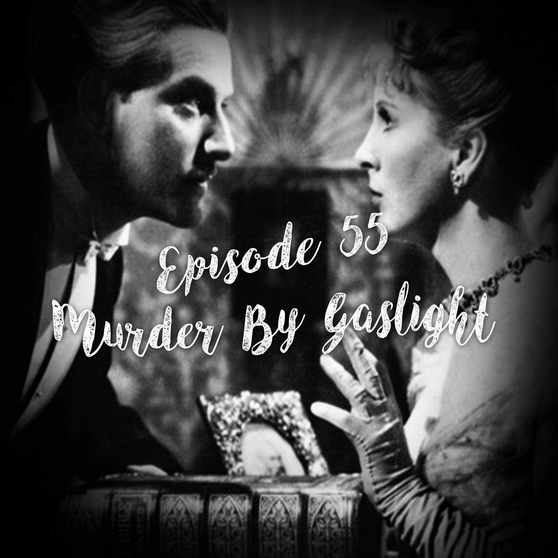 Episode 55: Murder By Gaslight