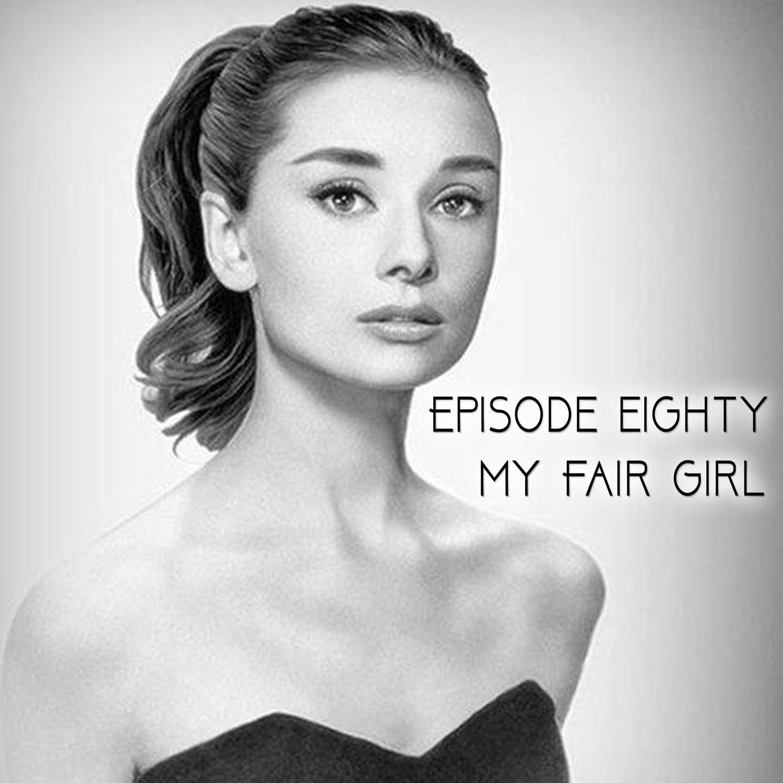 Episode 80: My Fair Girl