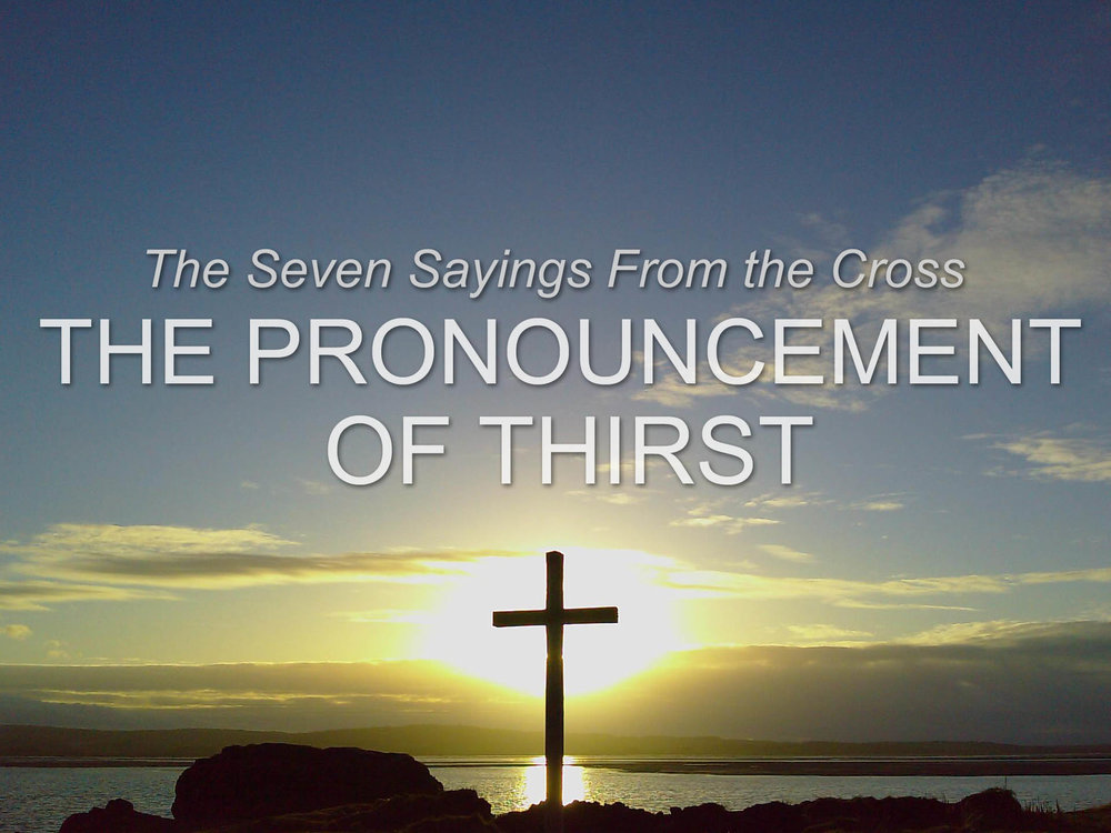 20170326 The Seven Sayings from the Cross- The pronouncement of thirst.jpg