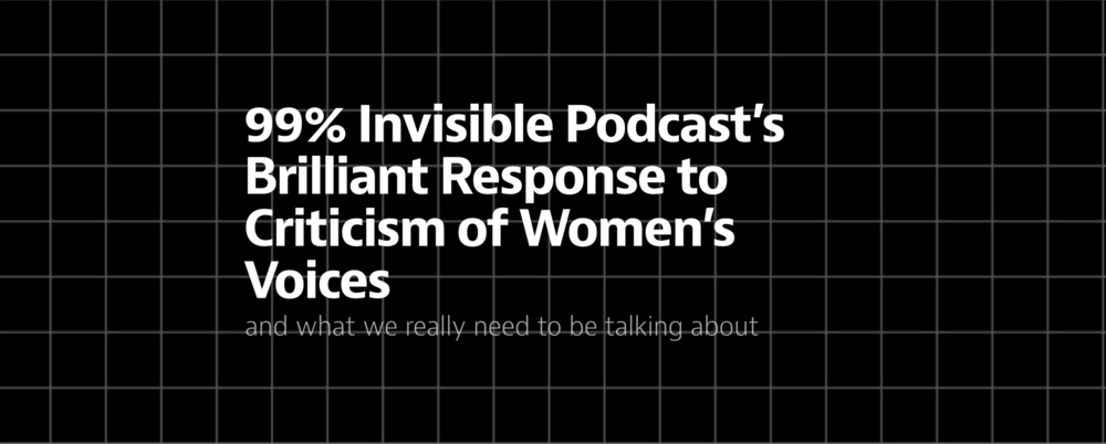 99% Invisible Podcast's Brilliant Response to Criticism of Women's Voices and what we really need to be talking about