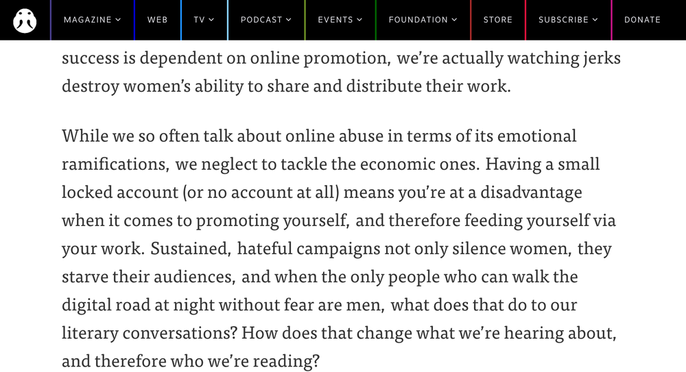 """While we so often talk about online abuse in terms of its emotional ramifications, we neglect to tackle the economic ones. Having a small locked account (or no account at all) means you're at a disadvantage when it comes to promoting yourself, and therefore feeding yourself via your work. Sustained, hateful campaigns not only silence women, they starve their audiences, and when the only people who can walk the digital road at night without fear are men, what does that do to our literary conversations? How does that change what we're hearing about, and therefore who we're reading?"""