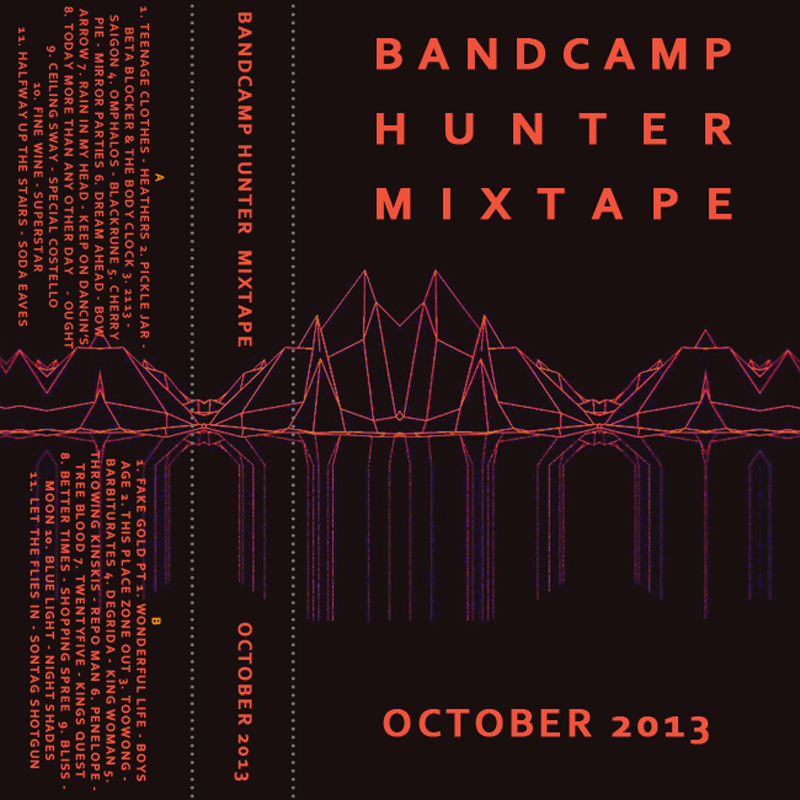 Big thanks to Bandcamp Hunter for this insane mixtape of 22 amazing artists, including one from our very own Blackrune! Go download the mix and support your favourite artists and labels by buying direct from them. Bandcamp Hunter Mixtape October 2013 Download the entire mixtape as a zip (191 MB) All songs used with permission. A 1. Teenage Clothes - Heathers 2. Pickle Jar - Beta Blocker & The Body Clock 3. 2113 - Saigon 4. Omphalos - Blackrune 5. Cherry Pie - Mirror Parties 6. Dream Ahead - Bow Arrow 7. Rain In My Head - Keep On Dancin's 8. Today More Than Any Other Day - Ought 9. Ceiling Sway - Special Costello 10. Fine Wine - Superstar 11. Halfway Up The Stairs - Soda Eaves B 1. Fake Gold Pt 1. Wonderful Life - Boys Age 2. This Place - Zone Out 3. Toowong - Barbiturates 4. Degrida - King Woman 5. Throwing Kinskis - Repo Man 6. Penelope - Tree Blood 7. Better Times - Shopping Spree 8. Twentyfive - Kings Quest 9. Bliss - Moon 10. Blue Light - Night Sides 11. Let The Flies In - Sontag Shotgun
