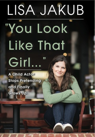 You Look Like That Girl: A Child Actor Stops Pretending and Finally Grows Up: Lisa Jakub