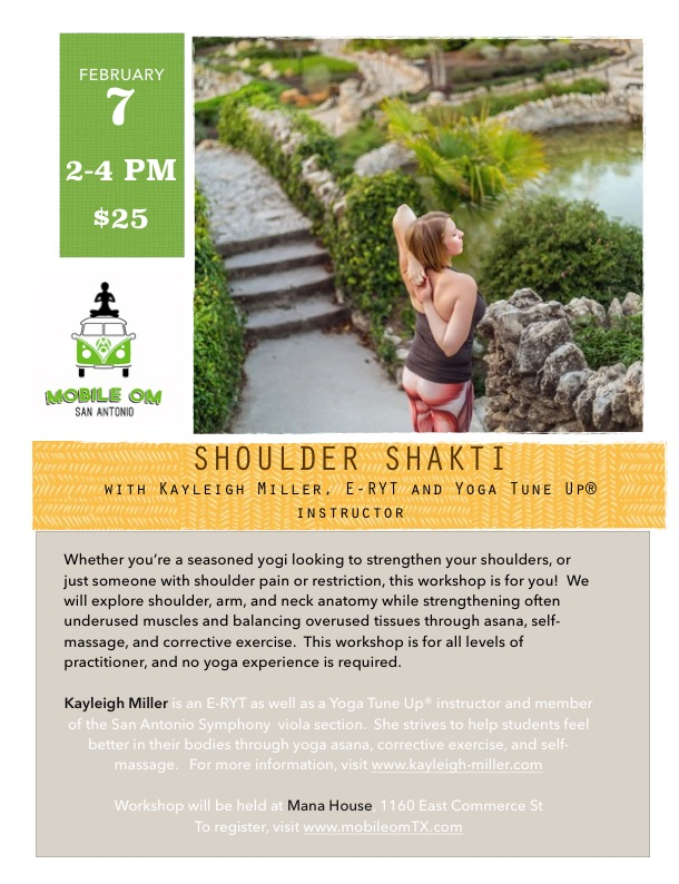 Whether you're a seasoned yogi looking to strengthen your shoulders, or just someone with shoulder pain or restriction, this workshop is for you!  We will explore shoulder, arm, and neck anatomy while strengthening often underused muscles and balancing overused tissues, combining traditional asana with anatomy and Yoga Tune Up®.  This workshop is for all levels of practitioner, and no yoga experience is required.   Kayleigh Miller is an E-RYT as well as a Yoga Tune Up® instructor and member of the San Antonio Symphony  viola section.  She strives to help students feel better in their bodies through yoga asana, corrective exercise, and self-massage.   For more information, visit www.kayleigh-miller.com Workshop will be held at Mana House, 1160 East Commerce St To register, visit www.mobileomTX.com $25
