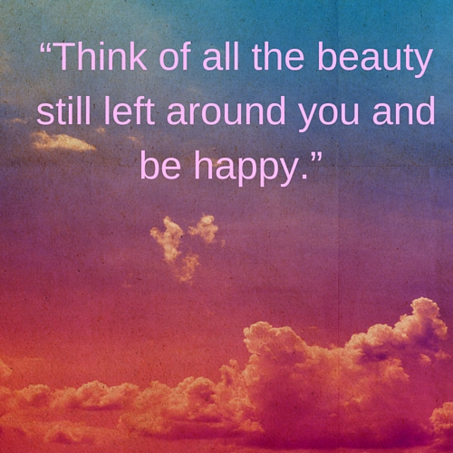 """Think of all the beauty still left around you and be happy.-7.jpg"