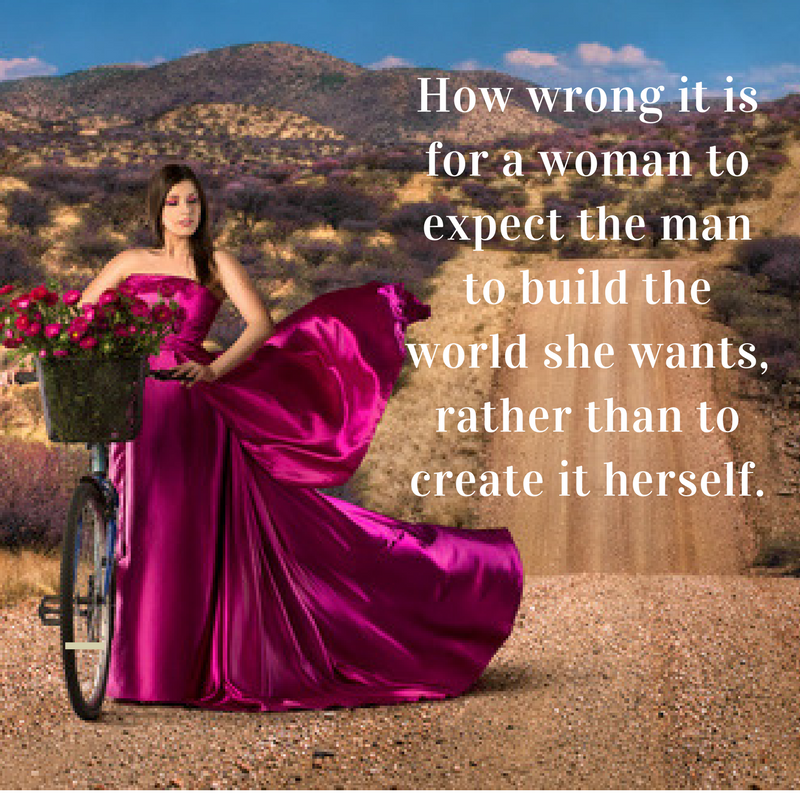 How wrong it is for a woman to expect the man to build the world she wants, rather than to create it herself..png