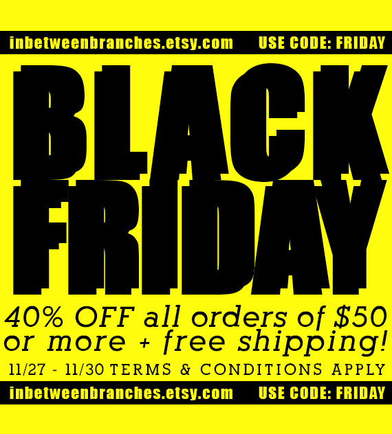 This holiday season we are offering 40% off on all purchases over $50 and as always we will honor our year round FREE SHIPPING policy.Be sure not to wait as this offer only runs from November 27th through the 31st! Free shipping is limited to orders within the continental U.S.  Use code: FRIDAY at checkout to redeem this offer! InBetweenBranches