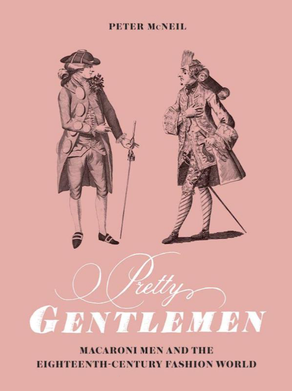 Key Course Text: Pretty Gentlemen - Macaroni Men and the Eighteenth-Century Fashion WorldPeter McNeil(New Haven, 2018)