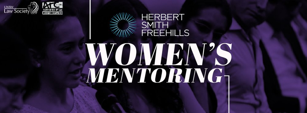 Herbet Smith Freehills Women's Mentoring Program - This program provides an opportunity for older year female law students to learn and receive guidance from experienced female legal professionals, in order to help them plan and navigate a career in the legal industry.To find out more, email mentoring.director@unswlawsoc.org