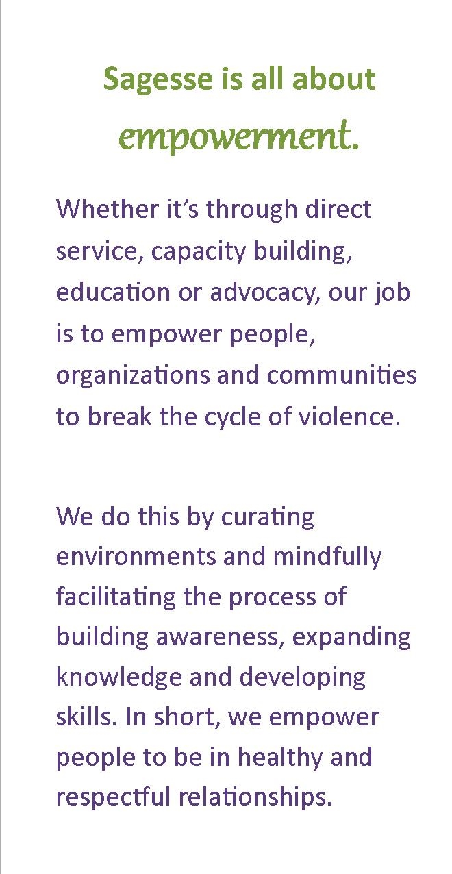 Whether it's through direct service, capacity building, education or advocacy, our job is to empower people, organizations and communities to break the cycle of violence. We do this by curating environments and mindfully facilitating the process of building awareness, expanding knowledge and developing skills. In short, we empower people to be in healthy and respectful relationships.