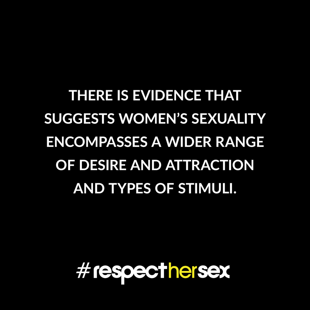 FACT 20: There is evidence that suggests women's sexuality encompasses a wider range of desire and attraction and types of stimuli.   Source