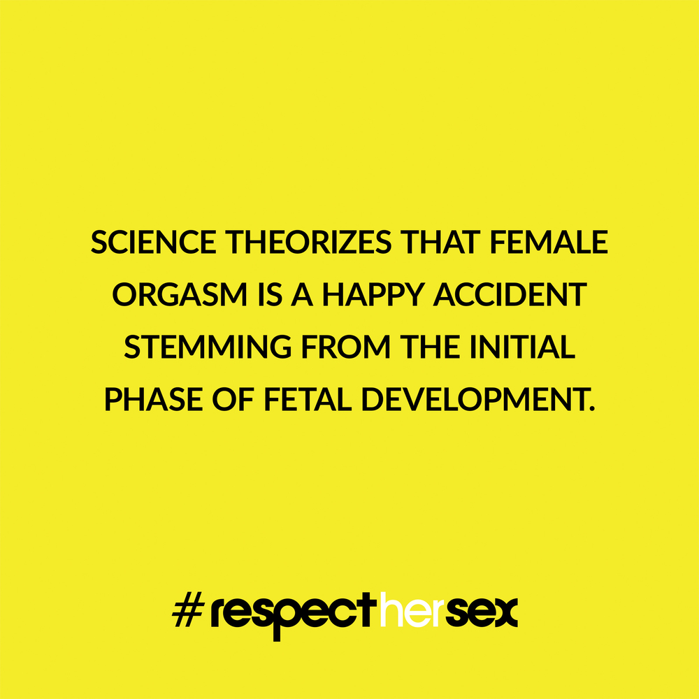 FACT 35: Science theorizes that female orgasm is a happy accident stemming from the initial phase of fetal development.   Source