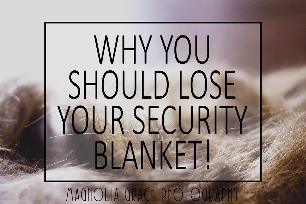 Why You Should Lose Your Security Blanket!