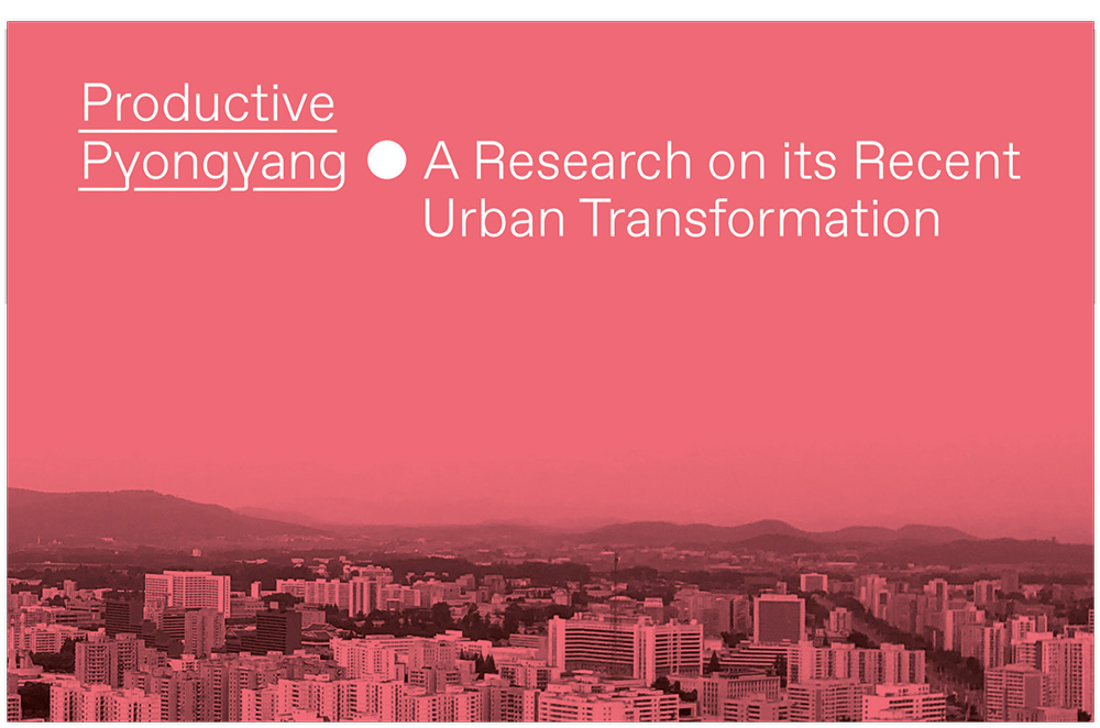 Productive Pyongyang - Research On Recent Urban Transformation
