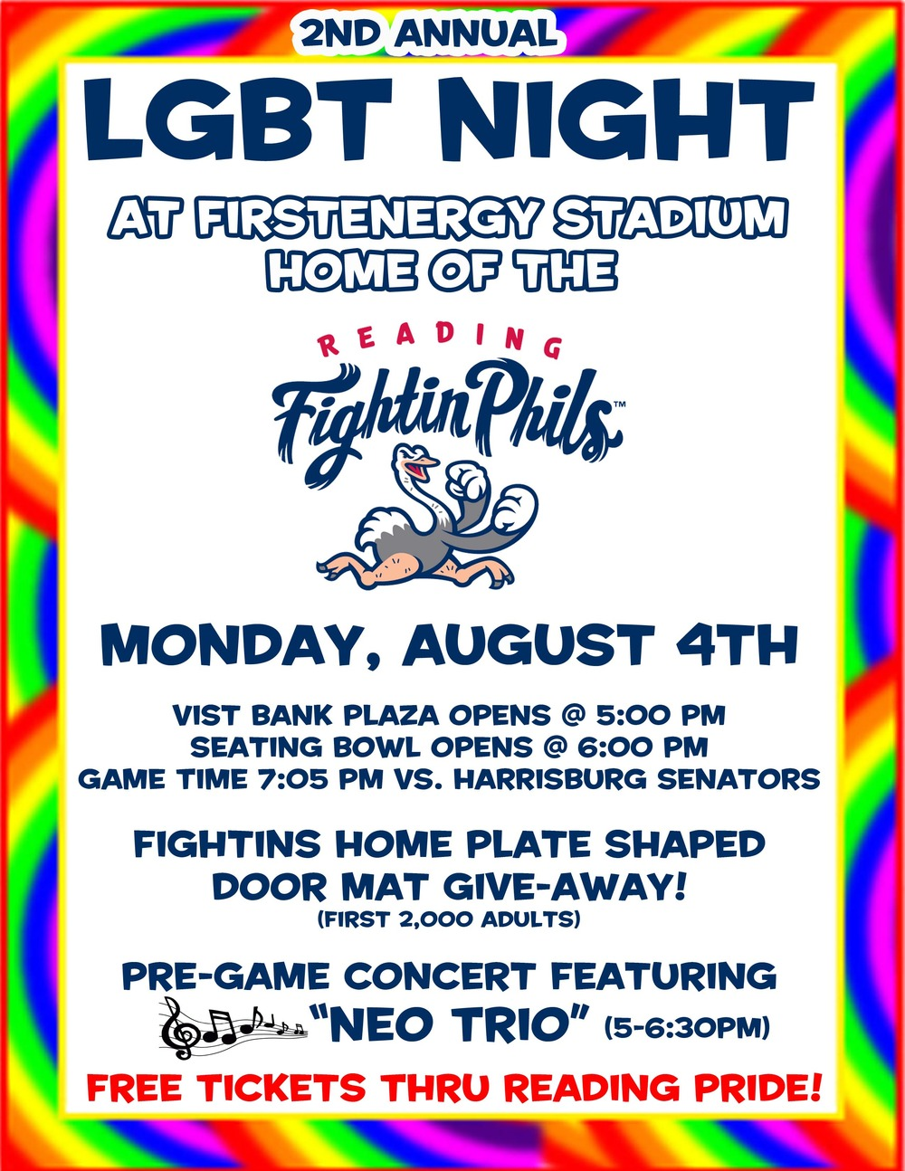 "2nd annual LGBT Night at First Energy Stadium, home of The Fightin Phils!    Vist Bank Plaza opens at 5:00   Seating Bowl opens at 6:00 Game time 7:05 vs. Harrisburg Senators    Fighin Phils home plate shaped door mat give-away! (first 2000 adults)    Pre-game concert featuring ""Neo Trio"" 5:00-6:30    Free Tickets through Reading Pride Celebration   Happy Hour: $1 Off All Beer & Pre-Game Concert  Kids Happy Half Hour: 30 Minutes of Free Phunland  www.fightins.com"