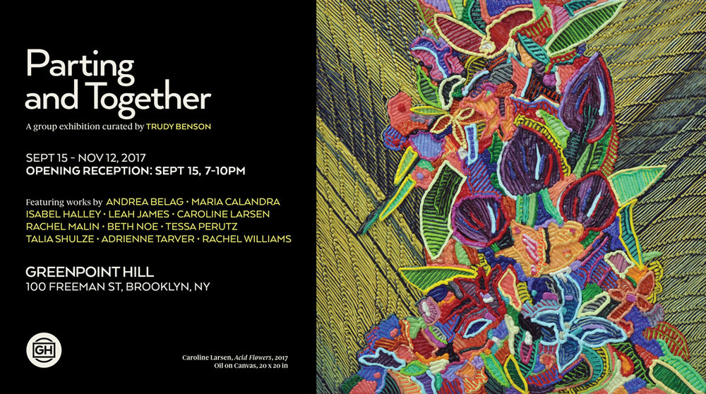 Greenpoint Hill  is thrilled to announce  Parting and Together , a group exhibition curated by Trudy Benson opening on Friday, September 15th, with a reception 7-10pm.  The exhibition title comes from a painting by Elizabeth Murray, which was notable in that it pushed the boundaries of traditional rectangular paintings and foreshadowed the 3 dimensional shaped canvases she would go on to make.  The show includes works by: Andrea Belag, Maria Calandra, Isabel Halley, Leah James, Caroline Larsen, Rachel Malin, Beth Noe, Tessa Perutz, Talia Shulze, Adrienne Tarver, and Rachel Williams.  Ranging from hand-painted digital prints by Talia Shulze, to ceramic vessels by Isabel Halley, to shaped canvas paintings by Rachel Williams, the tie that binds the work in this exhibition together is an obvious presence of the artist's hand. The works share an emphasis on materiality. Just as Elizabeth Murray's painting, an oil painting on a rectangle, was pushed to 3-d objecthood by rotating the canvas about 45 degrees, the work in this exhibition does not simply exist as 2-dimensional image.  In Maria Caladra's work, this shift occurs more subtly, through the mark-making. The work in  Parting and Together  asks for a more intimate viewing experience.  Please contact us at  info@greenpointhill.com  for more information.