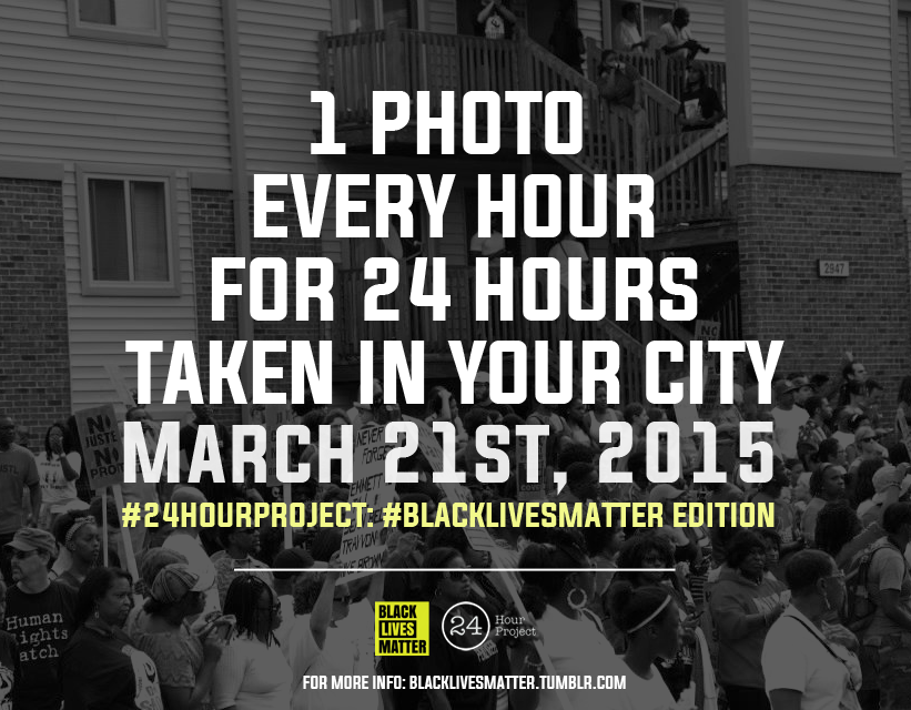 "blacklivesmatter :  International call to all photographers and photography hobbyists involved in the #BlackLivesMatter movement and its partner organizations. This year Black Lives Matter is teaming up with the 24 Hour Project to create a #BlackLivesMatter track of the 24 Hour Project.  The 24 Hour Project is a street photography project that seeks to document every-day life in multiple cities during one single day. Participants all over the world will share their city's stories through one photo every hour for 24 hours on March 21st, 2015. This year's theme is 'The Human Condition', and we want to narrow the focus to uplifting black life in this critical moment in history.  What this means for you: On March 21st, 2015, upload one photo per hour, every hour, starting at 00:00 AM and ending at 23:59 PM in your city to your IG and/or Twitter account. You can take photos of the beauty of black folks, the hardships we endure, the power we possess, the struggles we face or any topic related to black life and #BlackLivesMatter.  All you have to do is   register online   and on March 21st tag your #24HourProject photos with the following template on Instagram and/or Twitter:     Time (ex. 2:30am) #YourCity ""Title {optional}"" by @yourhandle as part of the #BLM247 #24hourproject #24hr15 #24hr15_YourCity   With that you will join an international community of photographers documenting the topic of black lives during this #YearOfResistance. You can make all 24 photos #BLM24 photos, or you can choose to do some #BLM24 photos and some general #24HourProject photos - it's up to you. Be creative, be spontaneous, and be safe in your quest to take photos for 24 consecutive hours!  BLM hopes to create a travelling exhibition of these photos at the close of the project, and will reach out to individual artists whose work is chosen to be included. If you are interested in helping fund, sponsor or host one of these exhibitions, please contact us at blacklivesmatter@gmail.com.  To register to participate go to  http://www.24hourproject.org/registration/  and please put ""Black Lives Matter"" in the comments & feedback section when registering. For more information about The 24 Hour Project go to  http://www.24hourproject.org/2015-edition/ .   In Struggle!  Black Lives Matter"