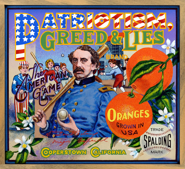 "Patriotism, Greed & Lies Brand (Baseball Reliquary collection)   Just for the record, Abner Doubleday did not invent the game of baseball one fine day in Cooperstown, NY.  Baseball's great creation myth has no basis in reality: its antecedents were such games as cricket and rounders, imports from the British Isles. Over time these games were modified, their rules codified, to fit the American character. The only thing that grew in baseball's Garden of Eden was garden-variety capitalism. During an era marked by American imperialist expansion, it was deemed important that the latest American export—baseball—could ""prove"" emphatically that it originated here. Enter Albert Goodwill Spalding (1849‒1915), pitcher turned entrepreneur, who sat atop a growing business empire that included the manufacturing and sale of baseball equipment and publications, notably the annual  Spalding Guide to Base-Ball . In 1908 he convened a group of baseball executives, known as the Mills Commission, to root out the origins of our national pastime. When someone discovered a beat-up baseball dating from 1839 in the attic of a Cooperstown resident, the deal was cinched. Baseball was incontrovertibly of American origin, 'nuf said. The Doubleday Myth was born, the flag waved, and cheers echoed throughout the land. Decades would pass before the myth would be proven a confabulation."