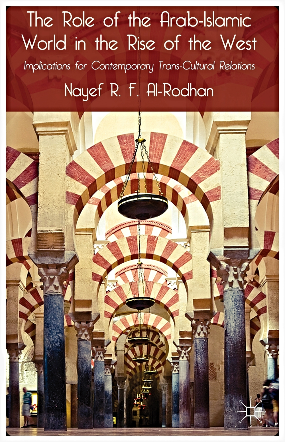 Copy of THE ROLE OF THE ARAB-ISLAMIC WORLD IN THE RISE OF THE WEST: Implications for Contemporary Trans-Cultural Relations (Palgrave MacMillan)