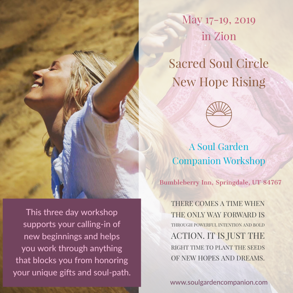 Sacred Soul Circle Workshop/New Hope RisingMay 17-19, 2019 - There comes a time when the only way forward is through powerful intention and bold action. It is just the right time to plant the seeds of new hopes and dreams.
