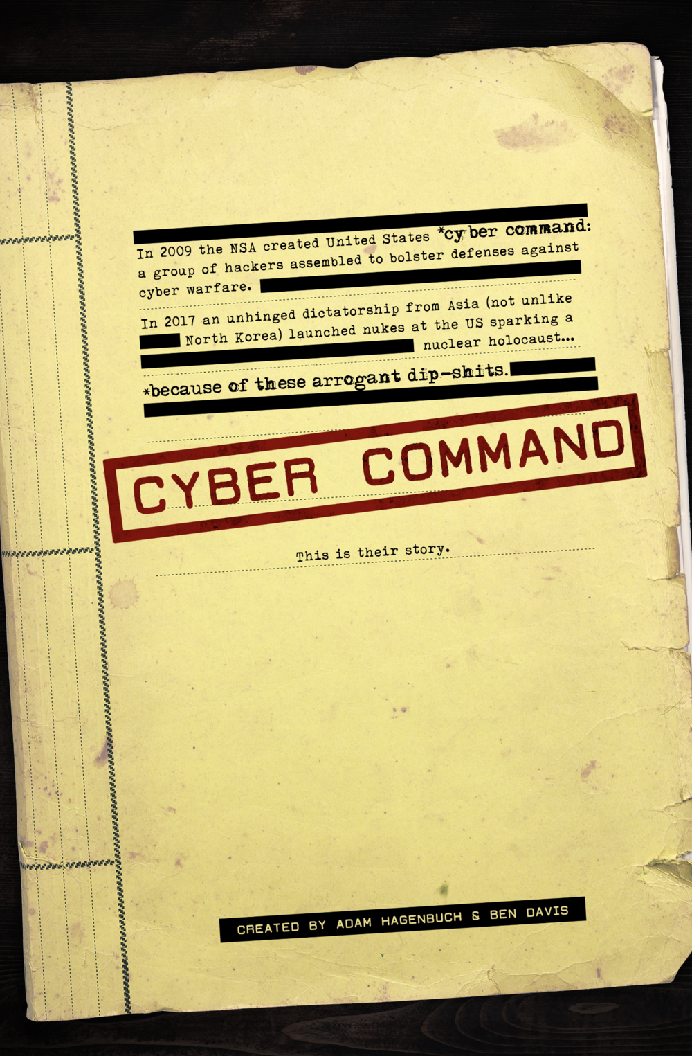 CYBER COMMAND - WEB SERIES | ACTION-COMEDY • SPY • SATIRELOGLINE: A team of misfit savants are recruited by US Cyber Command, an elite branch of the NSA made up of highly skilled hackers whose mission is to increase security against foreign and domestic cyber attacks. This team of dip-shits and their meathead superiors unintentionally spark the last decade of intelligence mishaps that lead to a nuclear holocaust.CO-CREATED WITH ADAM HAGENBUCH