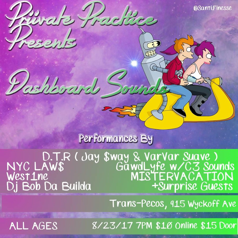 PRIIVATE PRACTIICE PRESENTS:  DASHBOARD SOUNDS $10 ONLINE GET YOUR TICKETS NOW $15 DOOR  We goin bananas for this one, this entire NY-based lineup is gonna blow the roof off Trans Pecos   ✺ JAY $WAY (DTR) ✺ VarVar Suave (DTR) ✺ NYC LAW$ ✺ GawdLyfe w/ C3 Sounds ✺ DJ Bob Da Builda (PRIIVATE PRACTIICE) ✺ MISTERVACATION ✺ West1ne ✺ (SPECIAL GUESTS)