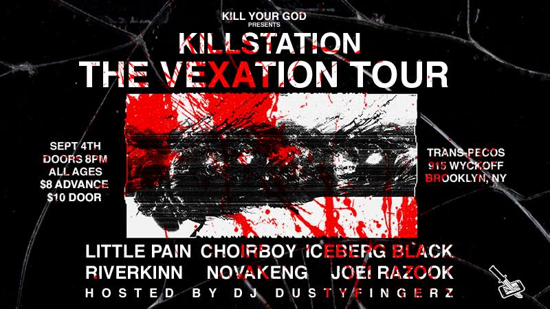 Killstation is kicking off his first-ever national headlining tour on September 4th, in support of his Vexation album, at Trans-Pecos in Brooklyn.   Trans-Pecos  915 Wyckoff Ave Brooklyn, NY 11385  September 4th All Ages $8 Advance / $10 Doors Doors 8PM   Killstation   http://killstation.com/   https://soundcloud.com/killstation    Little Pain   https://soundcloud.com/rapgamewarrensapp-1    Choir   https://soundcloud.com/choirboydank    Iceberg Black   https://soundcloud.com/twinbkny    RiverKinn   https://soundcloud.com/riverkinn    Novakeng   https://soundcloud.com/novakeng    Joei Razook   https://soundcloud.com/razookmusic   Hosted by DJ Dustyfingerz  Sponsored by  Kill Your God   http://killyourgod.net/