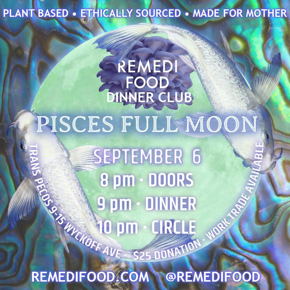 Please join Remedi Food for our first Full Moon Dinner of the Fall!  ♥ Autonomy is founded in community. It's nearly impossible not to feel hopeless and isolated in this political climate, but if we're going to continue resisting our now more visibly insidious leadership, it's essential to remember we're not alone. These monthly dinners held on every full moon are meant to remind us to celebrate the love and abundance we generate for ourselves within our community, to lessen our dependance on the powers that be. Full Moons are powerful times for transformation and community grounding. Circling is intended to be a space to share openly and without judgement, voice intentions for the upcoming moon phase and ground those intentions through somatic practices like vocal toning. ~ Our food is ethically sourced, lovingly prepared and made with the intention of restoring our connection to our global mother. We don't use recipes, processed or conventionally grown ingredients, animal products, or ecologically ignorant materials in production. The menu is decided the morning of, depending on what is available at the union sq farmer's market & bushwick food coop.  More insight on our food is available at RemediFood.com... ~ 8pm Doors 9pm Dinner 10pm Circle This month we're pleased to be sharing space with Trans-Pecos, an all ages venue and community resource center located on the bushwick x ridgewood border.  A $25 donation covers food and space costs. If money isn't your primary form of abundance, work-trade is available. Please get in touch with Mantra@RemediFood.com if you'd like to volunteer ♥ Feed u soon!