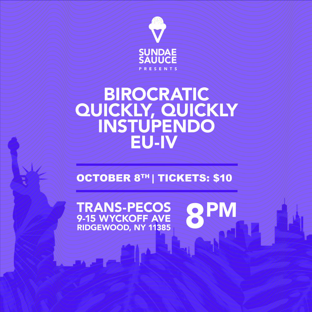 Sundae Sauuce  Presents  Birocratic   quickly, quickly   instupendo  &  eu-IV   We're bringing y'all the vibes with this Colubus Day Weekend event :) Artists: Birocratic:  https://soundcloud.com/birocratic  quickly, quickly:  https://soundcloud.com/quicklyquickly   Instupendo:  https://soundcloud.com/instupendo   Eu-IV:  https://soundcloud.com/bmore-new-era   Doors at 8pm Tickets: 10$ Venue: Trans-Pecos (9-15 Wyckoff Ave Ridgewood, NY 11385)