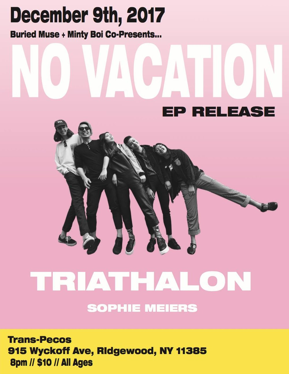 "No Vacation Ep Release, Triathlon, Sophie Meiers ♥  >>>>>>>>>>>>>>>>>>>>>>>>>>>>>>>>>>>>>>>>>>>>>>>  No Vacation  No Vacation began in early 2015, and quickly received attention for the nostalgic bedroom-pop sounds off of their debut mixtape, Amo XO, and surf-rock single, ""Draem Girl"". A few months following the release of their second mixtape, Summer Break, No Vacation went on an indefinite hiatus. The five-piece officially reassembled in 2017 after playing shows under various names and a few line-up changes.   Since their reunion, No Vacation has released 2 singles, ""Mind Fields"" and ""Yam Yam"", off of their new EP Intermission, which is set to be release with Topshelf Records this November. As they transition out of San Francisco, No Vacation will bring the novice ""wavy-gravy dream-pop"" sounds of Intermission to Brooklyn.  Links:  www.novacationband.com    https://open.spotify.com/artist/32zeX1IoVKAGWMyy1isKUq   >>>>>>>>>>>>>>>>>>>>>>>>>>>>>>>>>>>>>>>>>>>>>>>  Triathalon  One of New York's very beautiful Triathalon ♥  Link:  https://www.facebook.com/pg/triathalon/about/?ref=page_internal   https://triathalon.bandcamp.com/   http://www.triathalon.band/   >>>>>>>>>>>>>>>>>>>>>>>>>>>>>>>>>>>>>>>>>>>>>>> Sophie Meiers Single/ song write from Denver  Link:  https://www.facebook.com/sophiezofie/   https://open.spotify.com/artist/4Qz5J3GBpmR1LcPgqFbzlW   https://soundcloud.com/sophie-meiers"