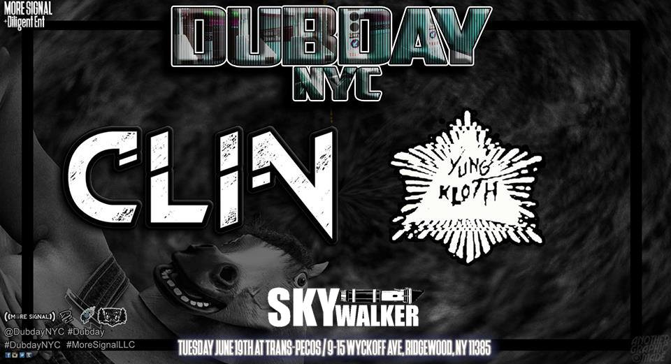 ::::: DUBDAY NYC ft. CLIN ::::: ::: Tuesday, June 12 :: 9pm - 2am ::: :::  Trans-Pecos  :: 9-15 Wyckoff Ave, Ridgewood, NY ::: ::  More Signal  ::  #DubdayNYC  ::   ::: TICKETING ::: $10 : Door GA [Cash Only]  This Event is All Ages   ::: LINEUP :::  :: CLIN ::  https://soundcloud.com/clinsane   ::  YUNG KLOTH  ::  https://soundcloud.com/yungkloth   ::  SKYwalker BASS  ::  https://soundcloud.com/skywalkerbass   :: OPEN DECKS :: : Midtempo Space Bass :    ::: SET TIMES ::: 900-1000 : OpenDecks : Midtempo Space Bass 1000-1100 : SKYwalker 1100-1200 : Yung Kloth 1200-130 : CLIN 130-145 : ?    ::: PHOTOGRAPHY :::  Nachturnal Images    ::: LIVE VISUALS :::  Kawaii Visuals    ::: MERCH :::  Bankduds    ::::: MORE TBA! :::::
