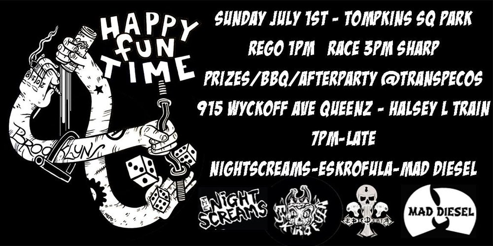 Sunday July 1st Tompkins Sq Park Rego 1pm Race 3pm SHARP yeah   6pm - Prizes/BBQ/Afterparty @Transpecos 915 Wyckoff Ave Queens - Halsey L train   8pm Bands The Nightscreams Eskrofula Epicdemia Mad Diesel