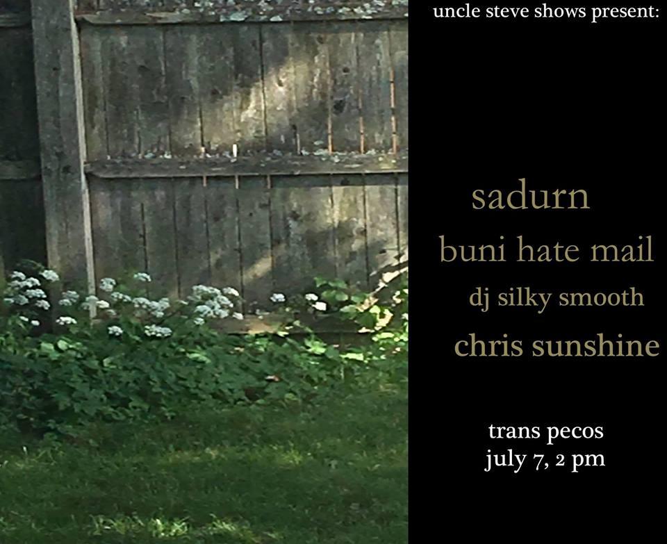 Uncle Steve Shows present:  ∑ Sadurn  ∑∑Buni Hate Mail ∑∑∑ DJ Silky Smooth  ∑∑∑∑ Chris Sunshine   trans pecos  all ages  2 PM daytime show!!!   sadurn.bandcamp.com   bunihatemail.bandcamp.com   djsilkysmooth.bandcamp.com   daphodil.bandcamp.com