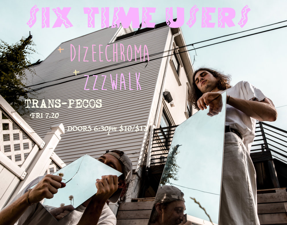 Six Time Users  Dizeechroma   ZZZWalk  6:30 / All Ages / $10+