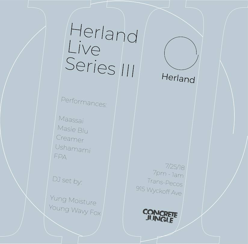 Herland Live Series III   Performances by:  Maassai   Masie Blu  Creamer  Ushamami  FPA  DJ sets by:  Yung Moisture  Young Wavy Fox  7pm | All Ages | $10/12 | L to Halsey